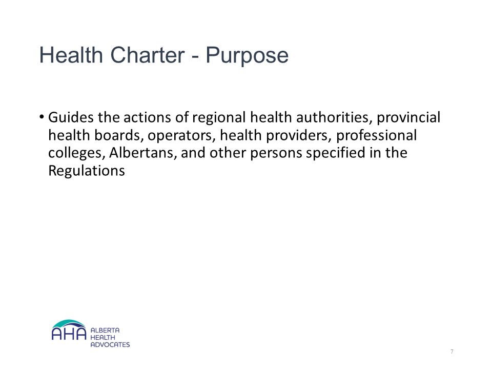 Health Charter - Purpose Guides the actions of regional health authorities, provincial health boards, operators, health providers, professional colleges, Albertans, and other persons specified in the Regulations 7