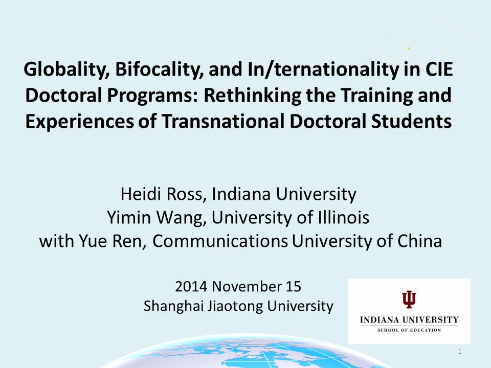 Globality, Bifocality, and In/ternationality in CIE Doctoral Programs: Rethinking the Training and Experiences of Transnational Doctoral Students Heidi Ross, Indiana University Yimin Wang, University of Illinois with Yue Ren, Communications University of China 2014 November 15 Shanghai Jiaotong University 1