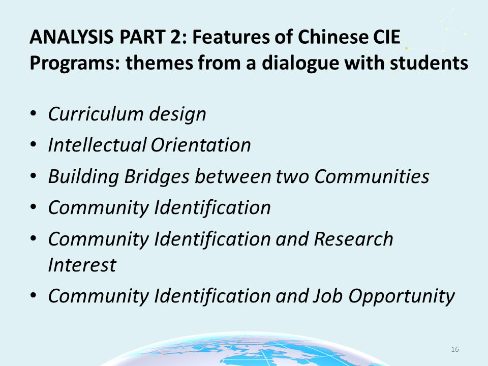 ANALYSIS PART 2: Features of Chinese CIE Programs: themes from a dialogue with students Curriculum design Intellectual Orientation Building Bridges between two Communities Community Identification Community Identification and Research Interest Community Identification and Job Opportunity 16