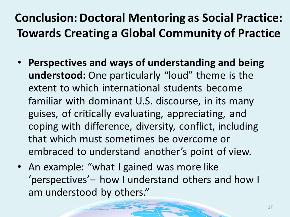 Conclusion: Doctoral Mentoring as Social Practice: Towards Creating a Global Community of Practice Perspectives and ways of understanding and being understood: One particularly loud theme is the extent to which international students become familiar with dominant U.S.
