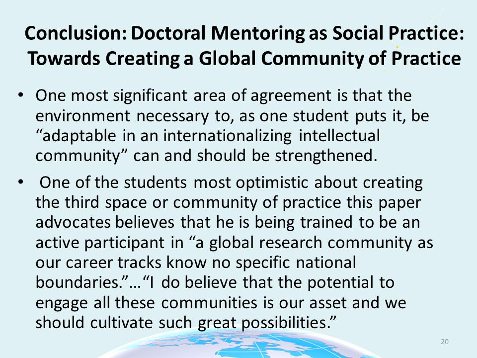 Conclusion: Doctoral Mentoring as Social Practice: Towards Creating a Global Community of Practice One most significant area of agreement is that the