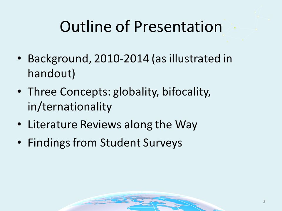 Outline of Presentation Background, 2010-2014 (as illustrated in handout) Three Concepts: globality, bifocality, in/ternationality Literature Reviews along the Way Findings from Student Surveys 3