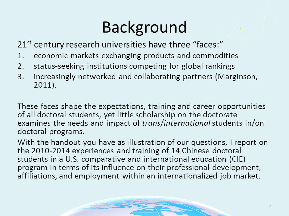 Background 21 st century research universities have three faces: 1.economic markets exchanging products and commodities 2.status-seeking institutions competing for global rankings 3.increasingly networked and collaborating partners (Marginson, 2011).