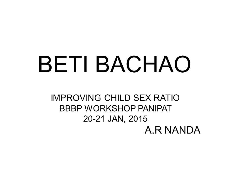 BETI BACHAO IMPROVING CHILD SEX RATIO BBBP WORKSHOP PANIPAT 20-21 JAN, 2015 A.R NANDA