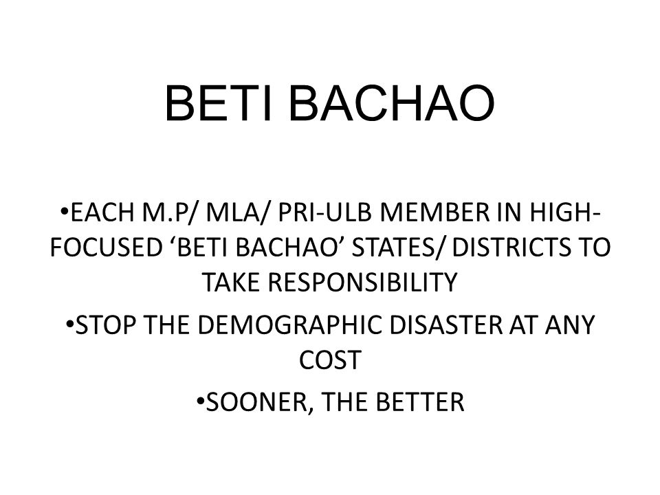 BETI BACHAO EACH M.P/ MLA/ PRI-ULB MEMBER IN HIGH- FOCUSED 'BETI BACHAO' STATES/ DISTRICTS TO TAKE RESPONSIBILITY STOP THE DEMOGRAPHIC DISASTER AT ANY