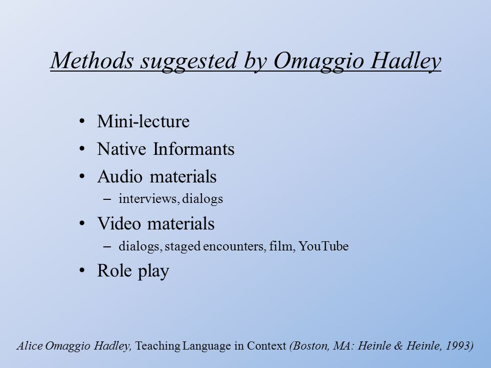Methods suggested by Omaggio Hadley Mini-lecture Native Informants Audio materials – interviews, dialogs Video materials – dialogs, staged encounters, film, YouTube Role play Alice Omaggio Hadley, Teaching Language in Context (Boston, MA: Heinle & Heinle, 1993)