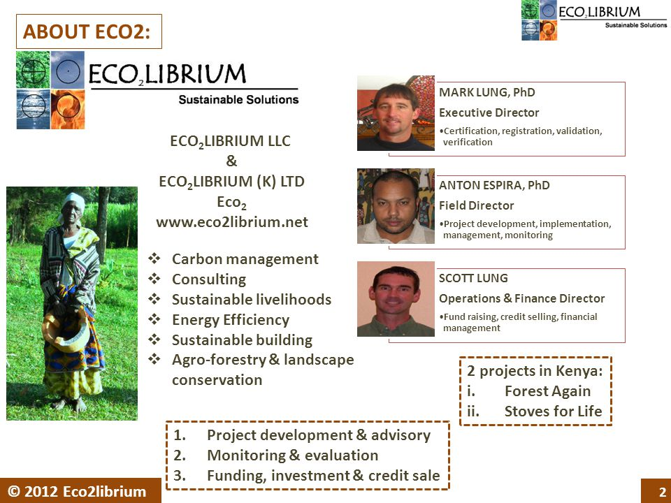 ECO 2 LIBRIUM LLC & ECO 2 LIBRIUM (K) LTD Eco 2 www.eco2librium.net MARK LUNG, PhD Executive Director Certification, registration, validation, verification ANTON ESPIRA, PhD Field Director Project development, implementation, management, monitoring SCOTT LUNG Operations & Finance Director Fund raising, credit selling, financial management 2 © 2012 Eco2librium ABOUT ECO2:  Carbon management  Consulting  Sustainable livelihoods  Energy Efficiency  Sustainable building  Agro-forestry & landscape conservation 2 projects in Kenya: i.Forest Again ii.Stoves for Life 1.Project development & advisory 2.Monitoring & evaluation 3.Funding, investment & credit sale