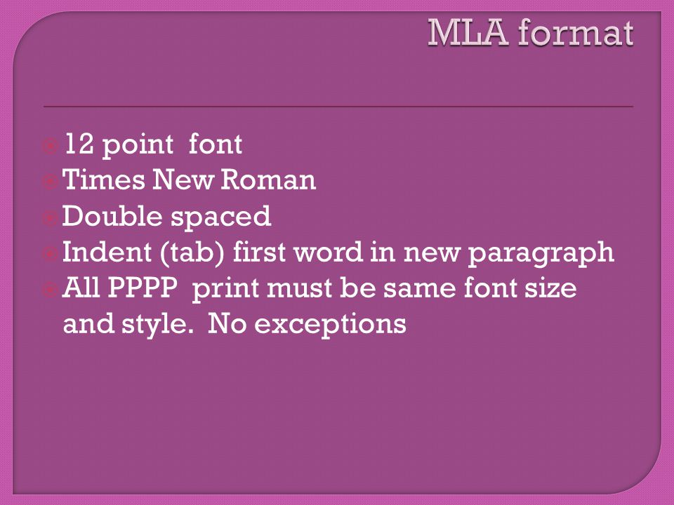  12 point font  Times New Roman  Double spaced  Indent (tab) first word in new paragraph  All PPPP print must be same font size and style.