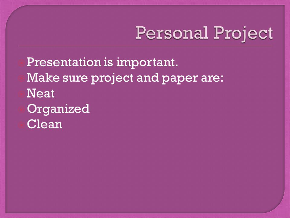 Presentation is important.  Make sure project and paper are:  Neat  Organized  Clean