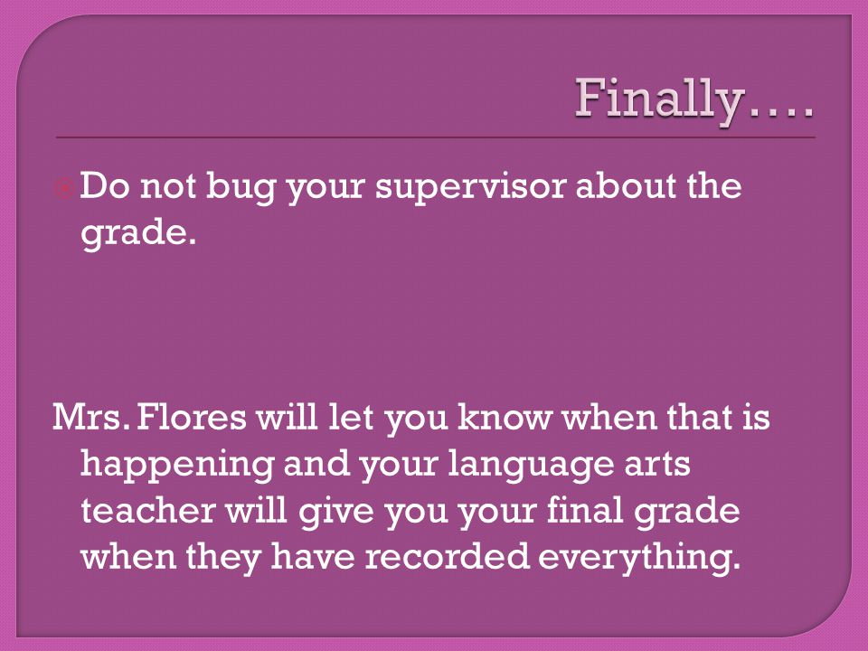  Do not bug your supervisor about the grade. Mrs.