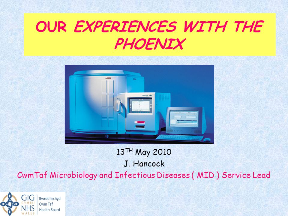 OUR EXPERIENCES WITH THE PHOENIX BSAC 13 TH May 2010 J. Hancock CwmTaf Microbiology and Infectious Diseases ( MID ) Service Lead