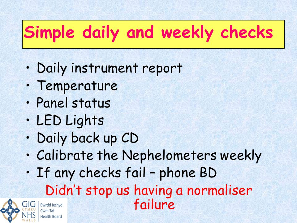Simple daily and weekly checks Daily instrument report Temperature Panel status LED Lights Daily back up CD Calibrate the Nephelometers weekly If any checks fail – phone BD Didn't stop us having a normaliser failure