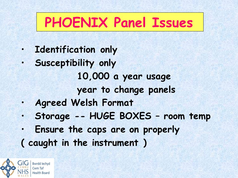 PHOENIX Panel Issues Identification only Susceptibility only 10,000 a year usage year to change panels Agreed Welsh Format Storage -- HUGE BOXES – room temp Ensure the caps are on properly ( caught in the instrument )