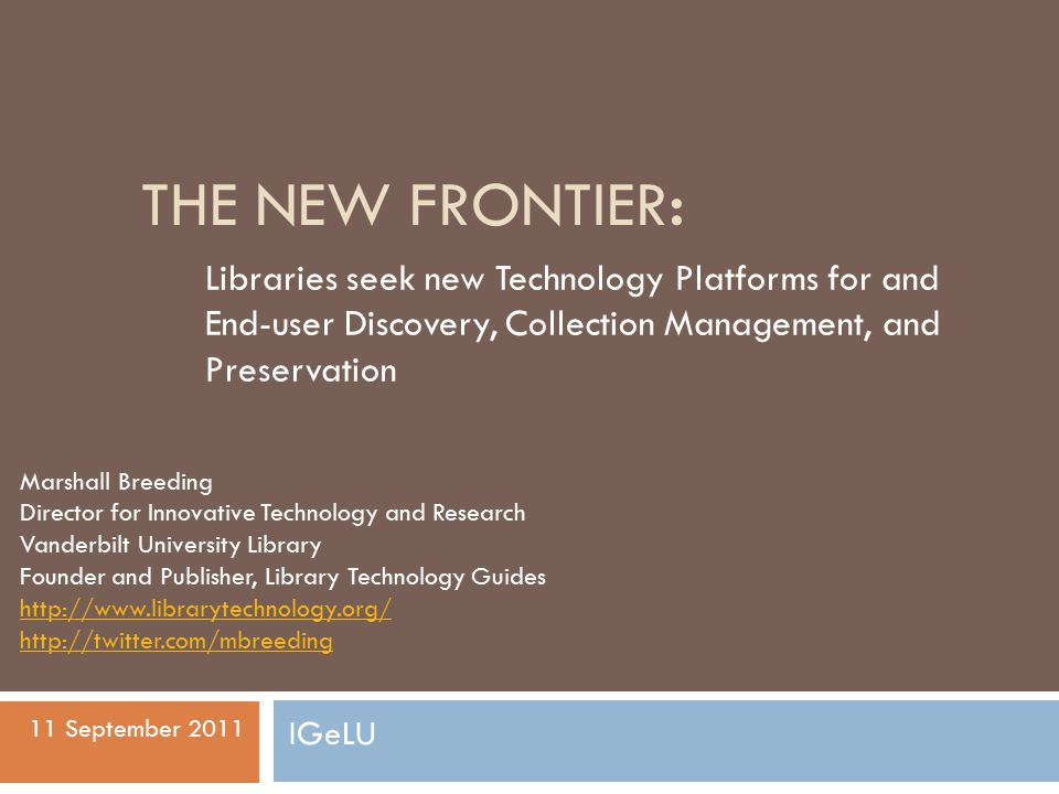 THE NEW FRONTIER: Libraries seek new Technology Platforms for and End-user Discovery, Collection Management, and Preservation Marshall Breeding Director for Innovative Technology and Research Vanderbilt University Library Founder and Publisher, Library Technology Guides http://www.librarytechnology.org/ http://twitter.com/mbreeding 11 September 2011 IGeLU
