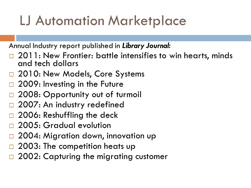 Annual Industry report published in Library Journal:  2011: New Frontier: battle intensifies to win hearts, minds and tech dollars  2010: New Models, Core Systems  2009: Investing in the Future  2008: Opportunity out of turmoil  2007: An industry redefined  2006: Reshuffling the deck  2005: Gradual evolution  2004: Migration down, innovation up  2003: The competition heats up  2002: Capturing the migrating customer LJ Automation Marketplace