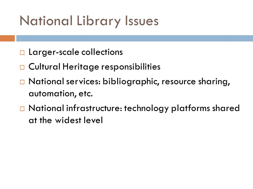 National Library Issues  Larger-scale collections  Cultural Heritage responsibilities  National services: bibliographic, resource sharing, automation, etc.