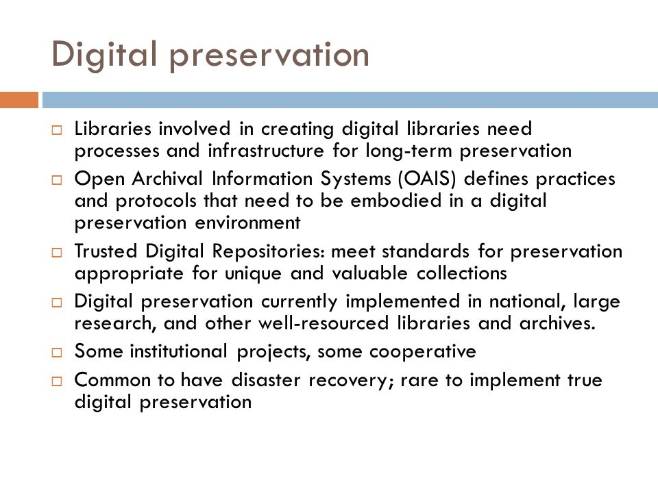 Digital preservation  Libraries involved in creating digital libraries need processes and infrastructure for long-term preservation  Open Archival Information Systems (OAIS) defines practices and protocols that need to be embodied in a digital preservation environment  Trusted Digital Repositories: meet standards for preservation appropriate for unique and valuable collections  Digital preservation currently implemented in national, large research, and other well-resourced libraries and archives.