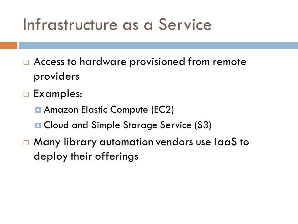 Infrastructure as a Service  Access to hardware provisioned from remote providers  Examples:  Amazon Elastic Compute (EC2)  Cloud and Simple Storage Service (S3)  Many library automation vendors use IaaS to deploy their offerings
