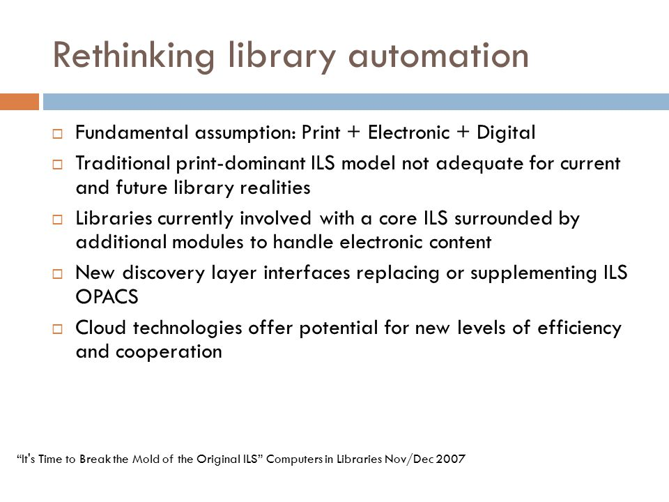 Rethinking library automation  Fundamental assumption: Print + Electronic + Digital  Traditional print-dominant ILS model not adequate for current and future library realities  Libraries currently involved with a core ILS surrounded by additional modules to handle electronic content  New discovery layer interfaces replacing or supplementing ILS OPACS  Cloud technologies offer potential for new levels of efficiency and cooperation It s Time to Break the Mold of the Original ILS Computers in Libraries Nov/Dec 2007