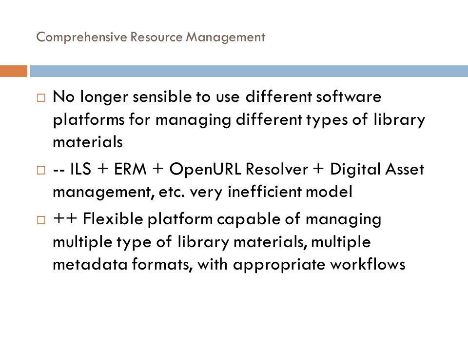 Comprehensive Resource Management  No longer sensible to use different software platforms for managing different types of library materials  -- ILS + ERM + OpenURL Resolver + Digital Asset management, etc.