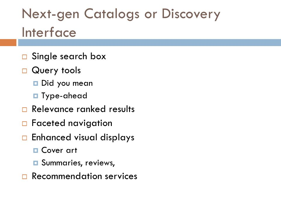 Next-gen Catalogs or Discovery Interface  Single search box  Query tools  Did you mean  Type-ahead  Relevance ranked results  Faceted navigation  Enhanced visual displays  Cover art  Summaries, reviews,  Recommendation services