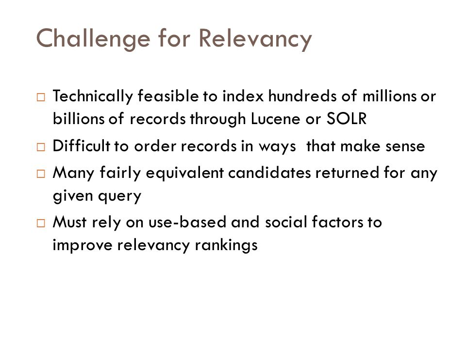 Challenge for Relevancy  Technically feasible to index hundreds of millions or billions of records through Lucene or SOLR  Difficult to order records in ways that make sense  Many fairly equivalent candidates returned for any given query  Must rely on use-based and social factors to improve relevancy rankings