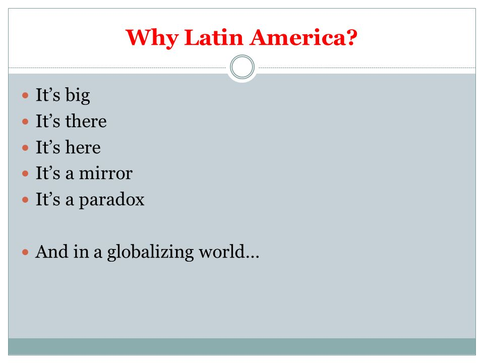 Why Latin America? It's big It's there It's here It's a mirror It's a paradox And in a globalizing world…