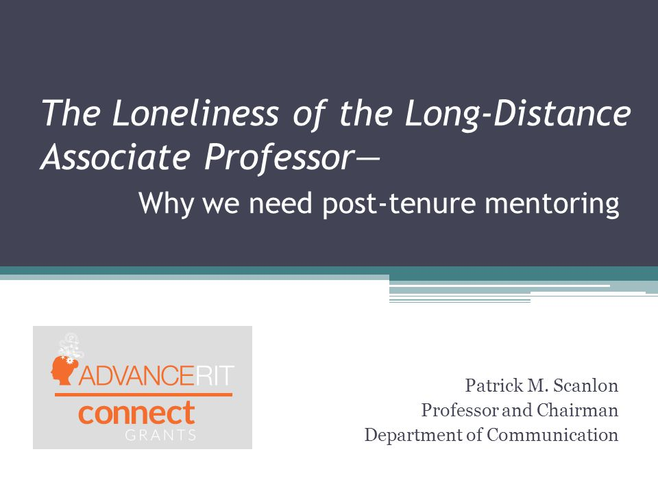 The Loneliness of the Long-Distance Associate Professor— Why we need post-tenure mentoring Patrick M. Scanlon Professor and Chairman Department of Com