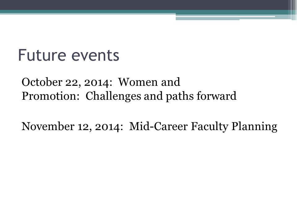 Future events October 22, 2014: Women and Promotion: Challenges and paths forward November 12, 2014: Mid-Career Faculty Planning