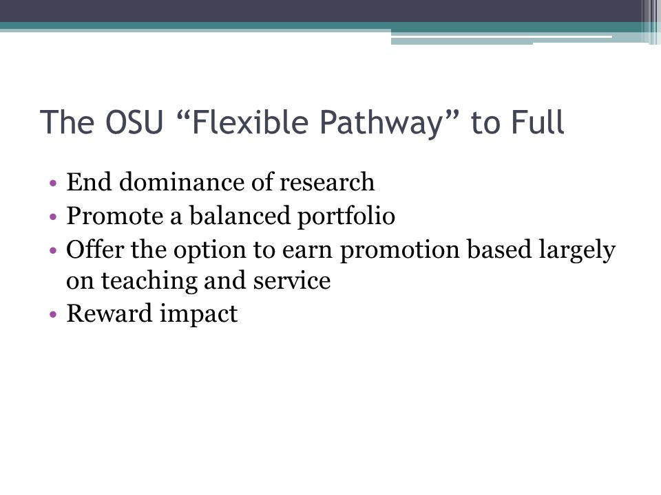 "The OSU ""Flexible Pathway"" to Full End dominance of research Promote a balanced portfolio Offer the option to earn promotion based largely on teaching"