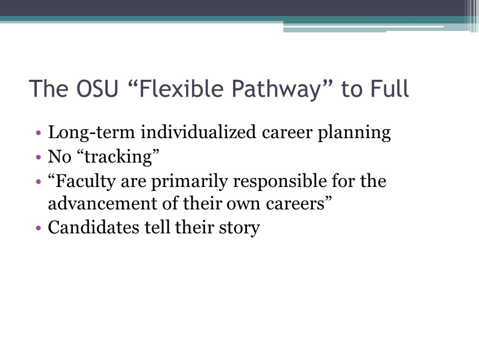 "The OSU ""Flexible Pathway"" to Full Long-term individualized career planning No ""tracking"" ""Faculty are primarily responsible for the advancement of th"