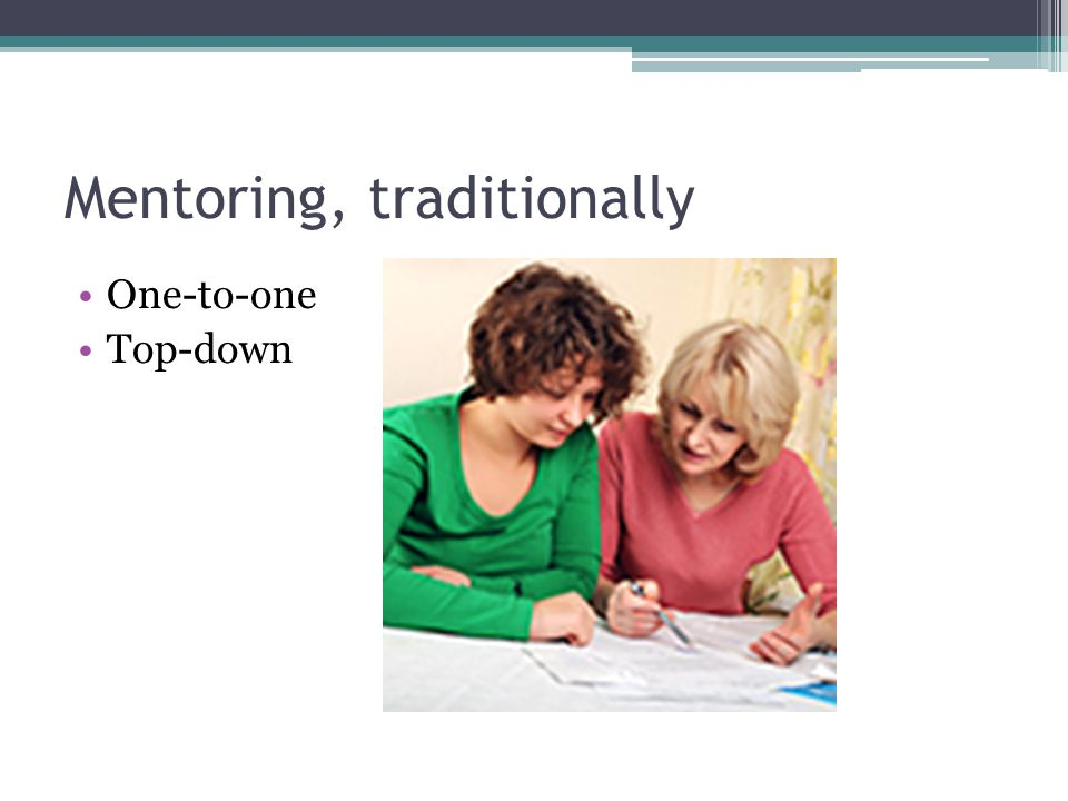 Mentoring, traditionally One-to-one Top-down