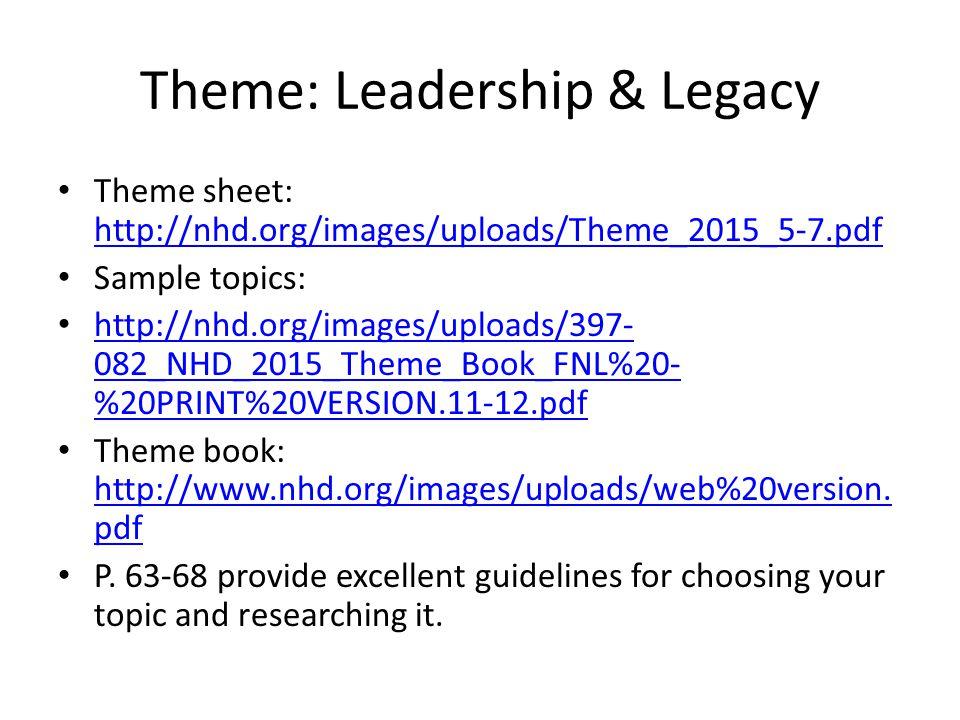Theme: Leadership & Legacy Theme sheet: http://nhd.org/images/uploads/Theme_2015_5-7.pdf http://nhd.org/images/uploads/Theme_2015_5-7.pdf Sample topics: http://nhd.org/images/uploads/397- 082_NHD_2015_Theme_Book_FNL%20- %20PRINT%20VERSION.11-12.pdf http://nhd.org/images/uploads/397- 082_NHD_2015_Theme_Book_FNL%20- %20PRINT%20VERSION.11-12.pdf Theme book: http://www.nhd.org/images/uploads/web%20version.