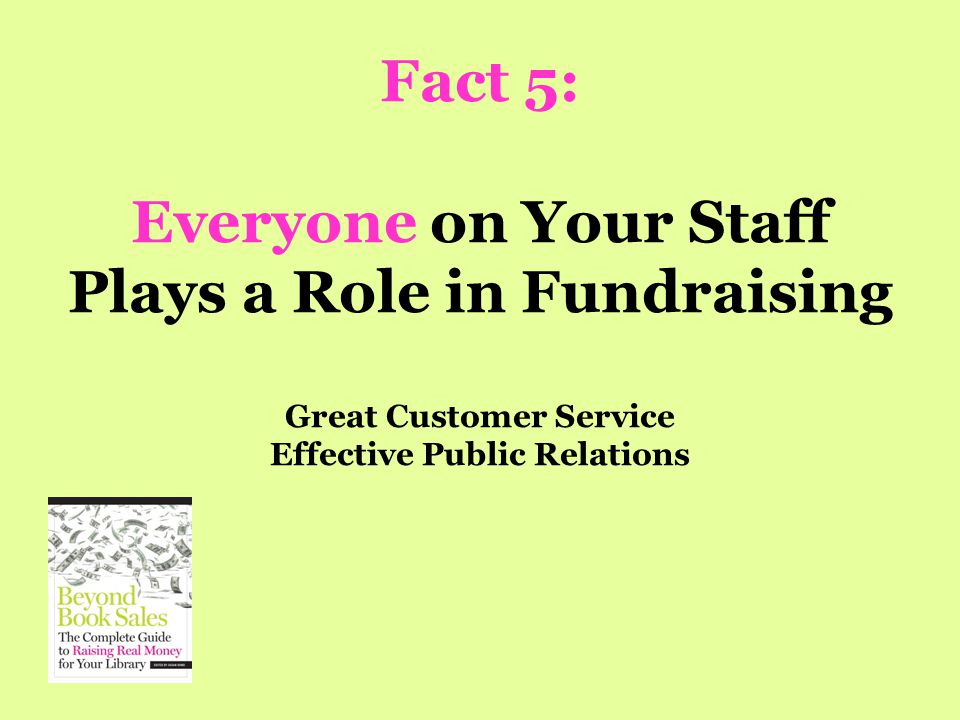 Fact 5: Everyone on Your Staff Plays a Role in Fundraising Great Customer Service Effective Public Relations