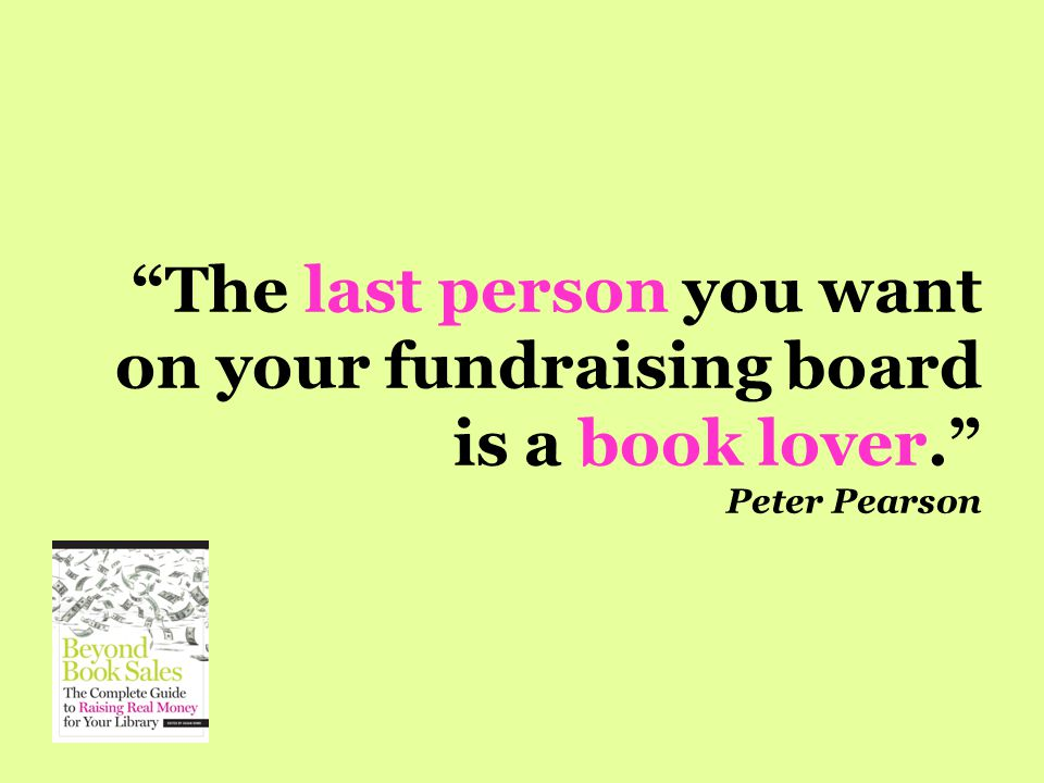 The last person you want on your fundraising board is a book lover. Peter Pearson
