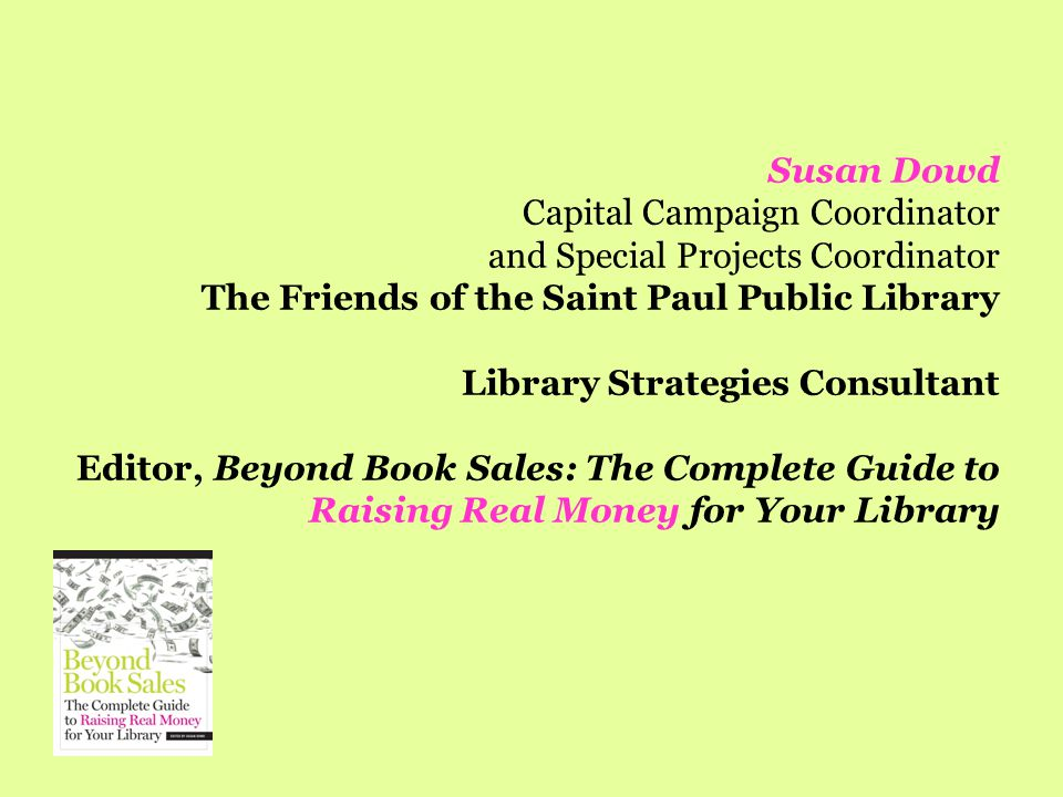Susan Dowd Capital Campaign Coordinator and Special Projects Coordinator The Friends of the Saint Paul Public Library Library Strategies Consultant Editor, Beyond Book Sales: The Complete Guide to Raising Real Money for Your Library