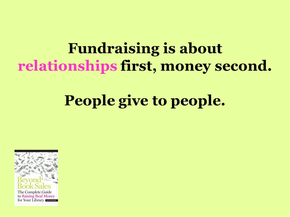 Fundraising is about relationships first, money second. People give to people.