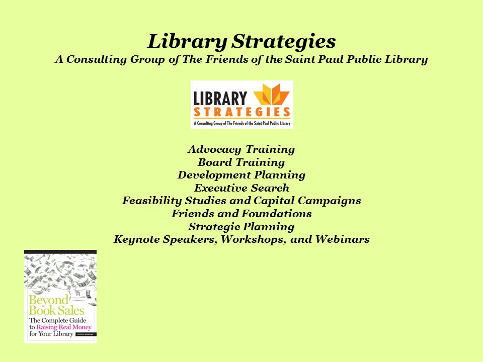 Library Strategies A Consulting Group of The Friends of the Saint Paul Public Library Advocacy Training Board Training Development Planning Executive Search Feasibility Studies and Capital Campaigns Friends and Foundations Strategic Planning Keynote Speakers, Workshops, and Webinars