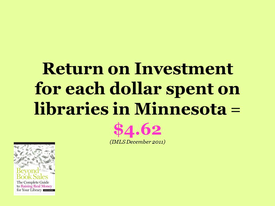Return on Investment for each dollar spent on libraries in Minnesota = $4.62 (IMLS December 2011)