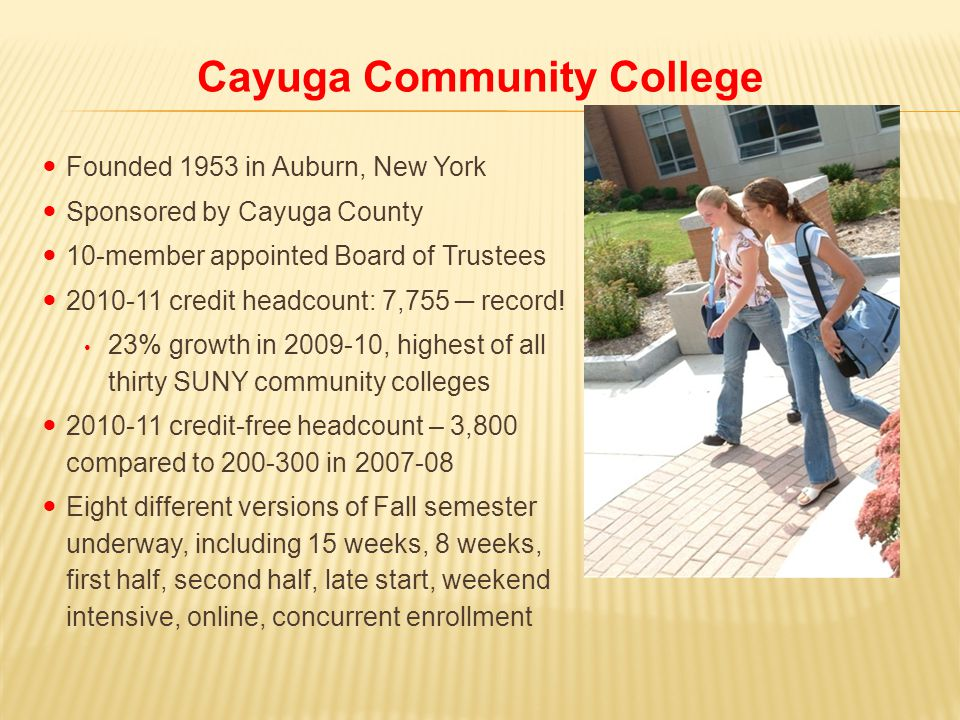 Cayuga Community College Founded 1953 in Auburn, New York Sponsored by Cayuga County 10-member appointed Board of Trustees 2010-11 credit headcount: 7,755 ─ record.
