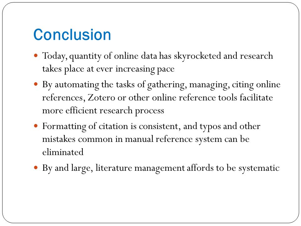 Conclusion Today, quantity of online data has skyrocketed and research takes place at ever increasing pace By automating the tasks of gathering, managing, citing online references, Zotero or other online reference tools facilitate more efficient research process Formatting of citation is consistent, and typos and other mistakes common in manual reference system can be eliminated By and large, literature management affords to be systematic