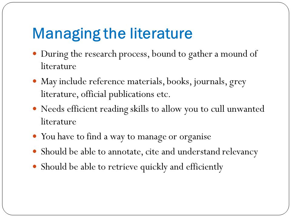 Managing the literature During the research process, bound to gather a mound of literature May include reference materials, books, journals, grey literature, official publications etc.