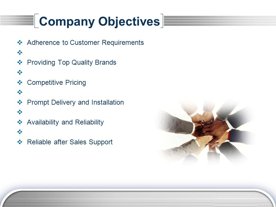 LOGO Company Objectives  Adherence to Customer Requirements   Providing Top Quality Brands   Competitive Pricing   Prompt Delivery and Installation   Availability and Reliability   Reliable after Sales Support