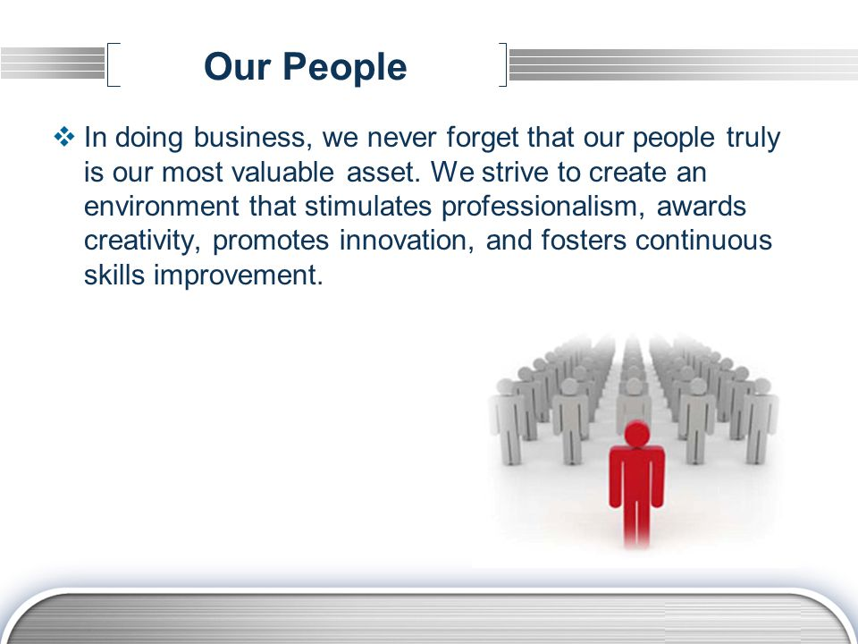 LOGO Our People  In doing business, we never forget that our people truly is our most valuable asset.