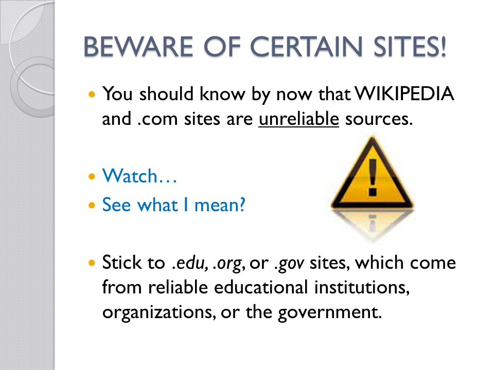BEWARE OF CERTAIN SITES! You should know by now that WIKIPEDIA and.com sites are unreliable sources. Watch… See what I mean? Stick to.edu,.org, or.gov