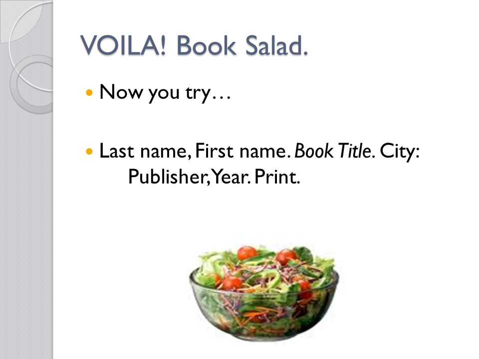 VOILA! Book Salad. Now you try… Last name, First name. Book Title. City: Publisher, Year. Print.