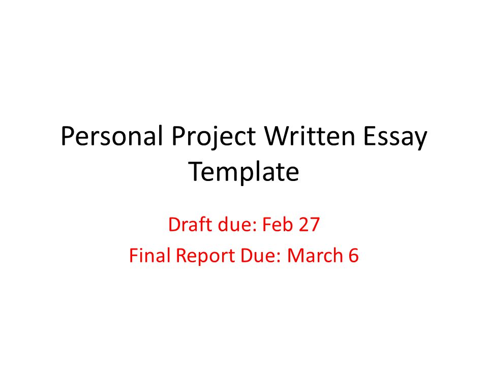 Personal Project Written Essay Template Draft due: Feb 27 Final Report Due: March 6
