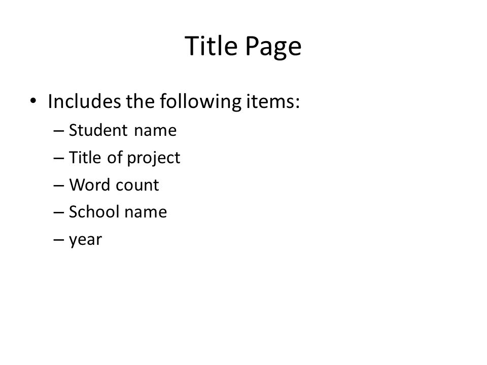 Title Page Includes the following items: – Student name – Title of project – Word count – School name – year