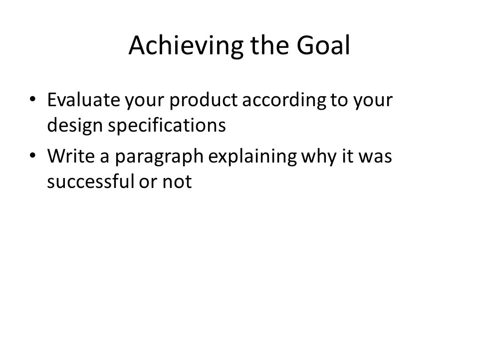 Achieving the Goal Evaluate your product according to your design specifications Write a paragraph explaining why it was successful or not