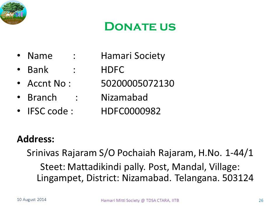 Donate us Name: Hamari Society Bank:HDFC Accnt No : 50200005072130 Branch :Nizamabad IFSC code : HDFC0000982 Address: Srinivas Rajaram S/O Pochaiah Ra